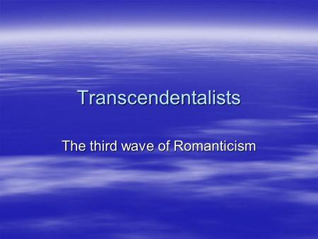 Transcendentalists The third wave of Romanticism.