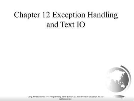 Liang, Introduction to Java Programming, Tenth Edition, (c) 2015 Pearson Education, Inc. All rights reserved. 1 Chapter 12 Exception Handling and Text.