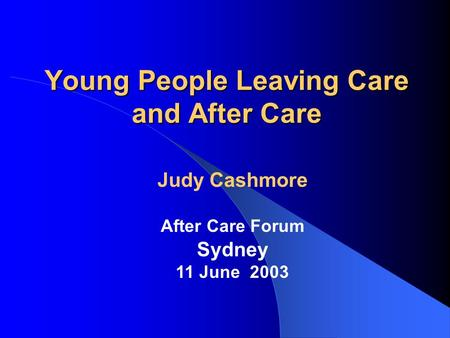 Young People Leaving Care and After Care Judy Cashmore After Care Forum Sydney 11 June 2003.