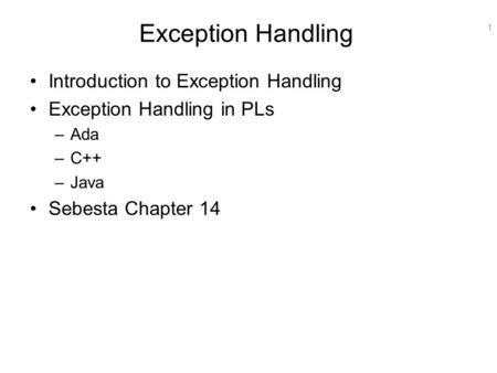 1 Exception Handling Introduction to Exception Handling Exception Handling in PLs –Ada –C++ –Java Sebesta Chapter 14.