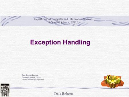 Dale Roberts Exception Handling Dale Roberts, Lecturer Computer Science, IUPUI   Department of Computer and Information Science,