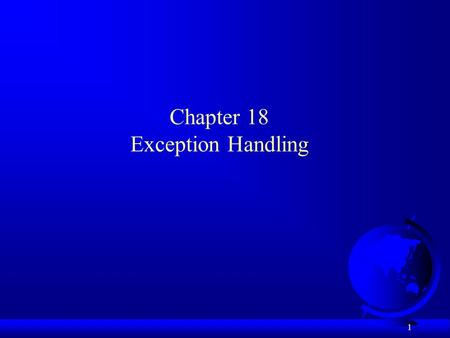 1 Chapter 18 Exception Handling. 2 Motivations F Program runs into a runtime error –program terminates abnormally F How can you handle the runtime error.