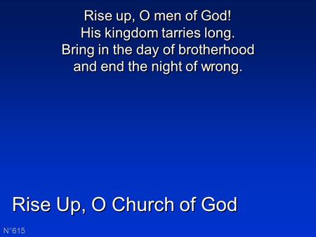 Rise Up, O Church of God N°615 Rise up, O men of God! His kingdom tarries long. Bring in the day of brotherhood and end the night of wrong.