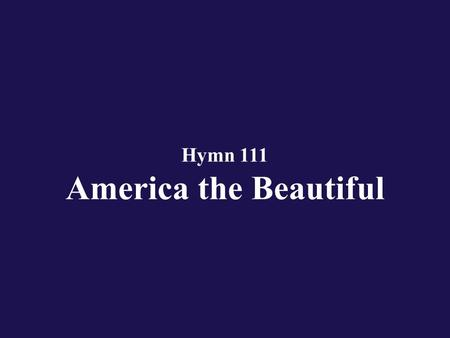 Hymn 111 America the Beautiful. Verse 1 O beautiful for spacious skies, for amber waves of grain;