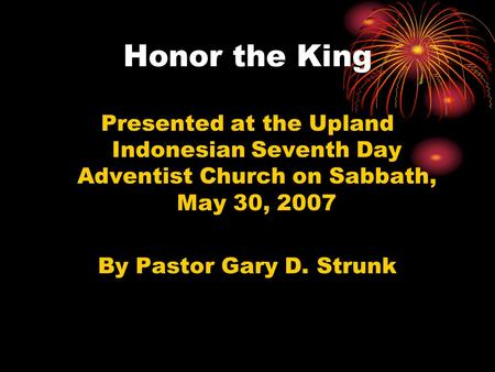 Honor the King Presented at the Upland Indonesian Seventh Day Adventist Church on Sabbath, May 30, 2007 By Pastor Gary D. Strunk.