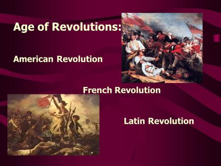 Age of Revolutions: American Revolution French Revolution Latin Revolution.