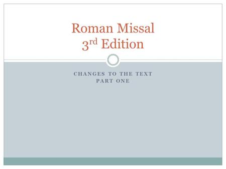 CHANGES TO THE TEXT PART ONE Roman Missal 3 rd Edition.