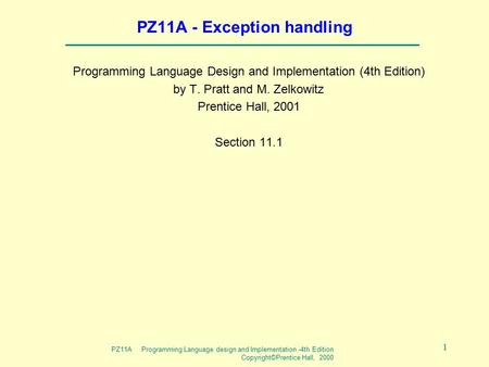 PZ11A Programming Language design and Implementation -4th Edition Copyright©Prentice Hall, 2000 1 PZ11A - Exception handling Programming Language Design.