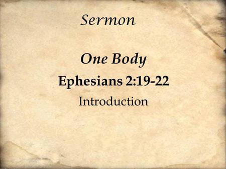 Sermon One Body Ephesians 2:19-22 Introduction. [19] So then you are no longer strangers and aliens, but you are fellow citizens with the saints and members.
