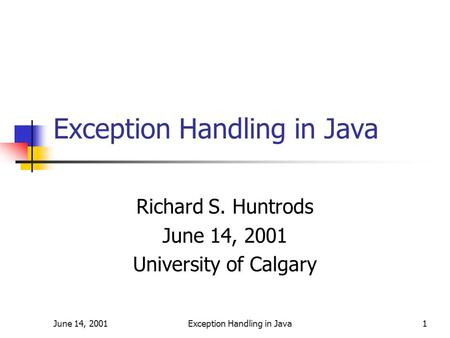 June 14, 2001Exception Handling in Java1 Richard S. Huntrods June 14, 2001 University of Calgary.