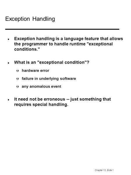 Chapter 13, Slide 1 Exception Handling Exception handling is a language feature that allows the programmer to handle runtime exceptional conditions.