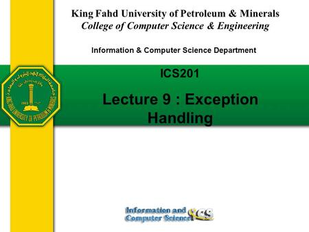 Slides prepared by Rose Williams, Binghamton University ICS201 Lecture 9 : Exception Handling King Fahd University of Petroleum & Minerals College of Computer.
