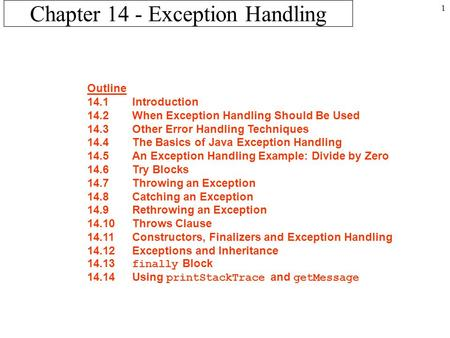 1 Chapter 14 - Exception Handling Outline 14.1Introduction 14.2When Exception Handling Should Be Used 14.3Other Error Handling Techniques 14.4The Basics.