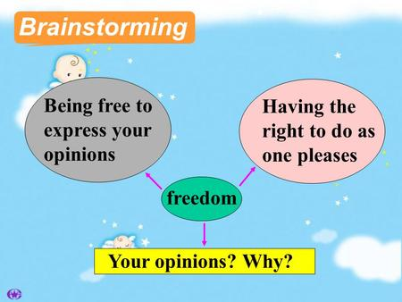 Brainstorming Being free to express your opinions freedom Your opinions? Why? Having the right to do as one pleases.