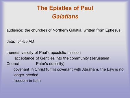 The Epistles of Paul Galatians audience: the churches of Northern Galatia, written from Ephesus date: 54-55 AD themes: validity of Paul's apostolic mission.
