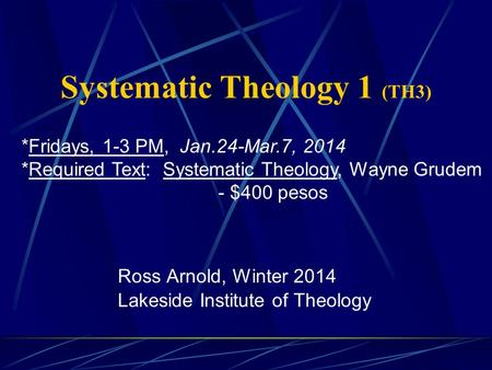 Systematic Theology 1 (TH3) Ross Arnold, Winter 2014 Lakeside Institute of Theology *Fridays, 1-3 PM, Jan.24-Mar.7, 2014 *Required Text: Systematic Theology,