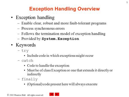 2002 Prentice Hall. All rights reserved. 1 Exception Handling Overview Exception handling –Enable clear, robust and more fault-tolerant programs –Process.
