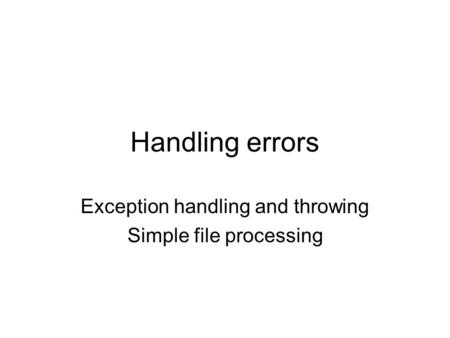 Handling errors Exception handling and throwing Simple file processing.