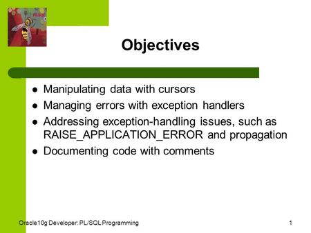 Oracle10g Developer: PL/SQL Programming1 Objectives Manipulating data with cursors Managing errors with exception handlers Addressing exception-handling.