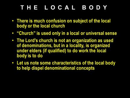 "There is much confusion on subject of the local body or the local church ""Church"" is used only in a local or universal sense The Lord's church is not an."