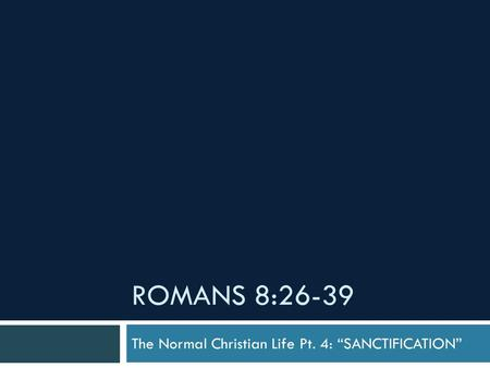 "ROMANS 8:26-39 The Normal Christian Life Pt. 4: ""SANCTIFICATION"""