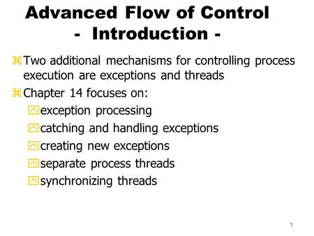 1 Advanced Flow of Control - Introduction - zTwo additional mechanisms for controlling process execution are exceptions and threads zChapter 14 focuses.