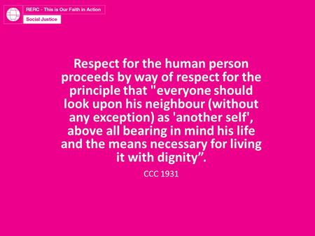 Respect for the human person proceeds by way of respect for the principle that everyone should look upon his neighbour (without any exception) as 'another.