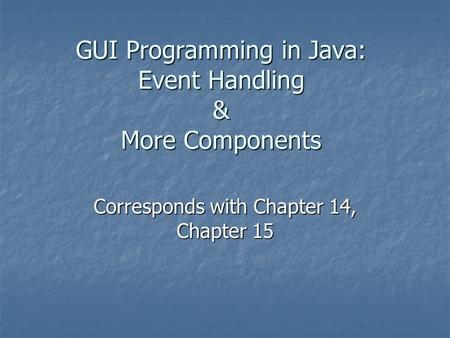 GUI Programming in Java: Event Handling & More Components Corresponds with Chapter 14, Chapter 15.