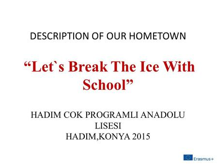 "DESCRIPTION OF OUR HOMETOWN ""Let`s Break The Ice With School"" HADIM COK PROGRAMLI ANADOLU LISESI HADIM,KONYA 2015."