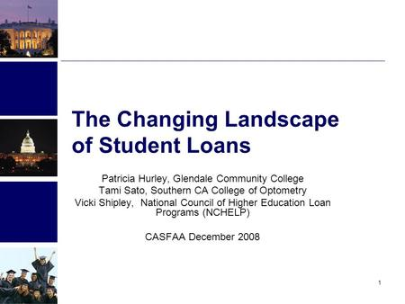 1 The Changing Landscape of Student Loans Patricia Hurley, Glendale Community College Tami Sato, Southern CA College of Optometry Vicki Shipley, National.