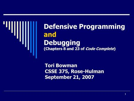 1 Defensive Programming and Debugging (Chapters 8 and 23 of Code Complete) Tori Bowman CSSE 375, Rose-Hulman September 21, 2007.