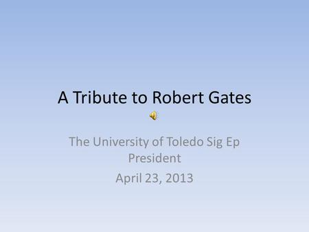 A Tribute to Robert Gates The University of Toledo Sig Ep President April 23, 2013.