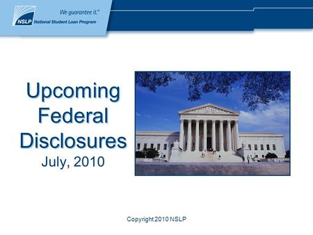 Copyright 2010 NSLP Upcoming Federal Disclosures July, 2010.