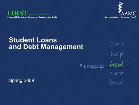 FIRST Financial Information, Resources, Services, and Tools for Medical Education Student Loans and Debt Management Spring 2009.
