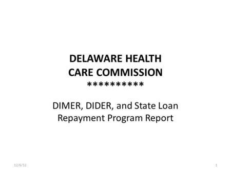 DELAWARE HEALTH CARE COMMISSION ********** DIMER, DIDER, and State Loan Repayment Program Report 12/6/121.