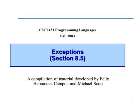 1 Exceptions (Section 8.5) CSCI 431 Programming Languages Fall 2003 A compilation of material developed by Felix Hernandez-Campos and Michael Scott.