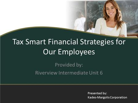 Tax Smart Financial Strategies for Our Employees Provided by: Riverview Intermediate Unit 6 Presented by: Kades-Margolis Corporation.