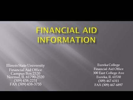 Illinois State University Financial Aid Office Campus Box 2320 Normal, IL 61790-2320 (309) 438-2231 FAX (309) 438-3755 Eureka College Financial Aid Office.