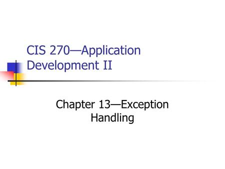 CIS 270—Application Development II Chapter 13—Exception Handling.