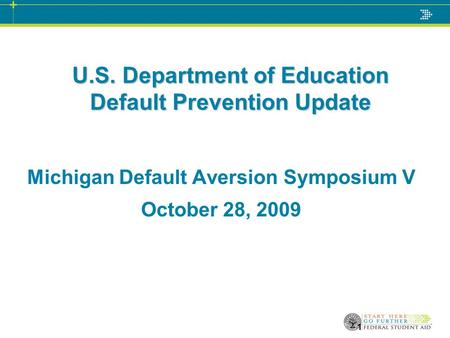 1 U.S. Department of Education Default Prevention Update Michigan Default Aversion Symposium V October 28, 2009.