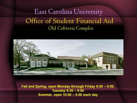 East Carolina University Office of Student Financial Aid Old Cafeteria Complex Fall and Spring, open Monday through Friday 8:00 – 5:00, Tuesday 9:30 –