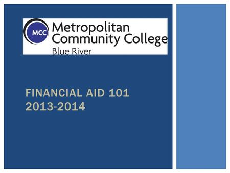 FINANCIAL AID 101 2013-2014.  Grants: free money to help with college  Scholarships: merit based awards  Student Loans: money you must pay back  Student.