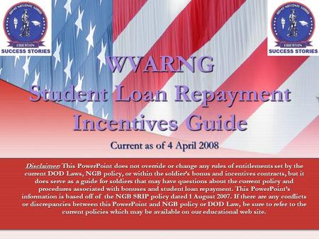 WVARNG Student Loan Repayment Incentives Guide Current as of 4 April 2008 Disclaimer: This PowerPoint does not override or change any rules of entitlements.