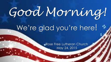 Rose Free Lutheran Church May 24, 2015 Good Morning! We're glad you're here !