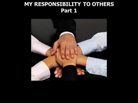 MY RESPONSIBILITY TO OTHERS Part 1. Romans 14:10 Why do you pass judgment on your brother? Or you, why do you despise your brother? For we will all stand.