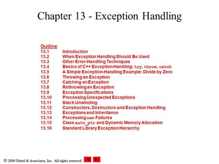  2000 Deitel & Associates, Inc. All rights reserved. Chapter 13 - Exception Handling Outline 13.1Introduction 13.2When Exception Handling Should Be Used.