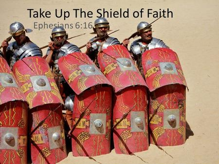 Take Up The Shield of Faith Ephesians 6:16. Ephesians 6:10–16 (ESV) 10 Finally, be strong in the Lord and in the strength of his might. 11 Put on the.