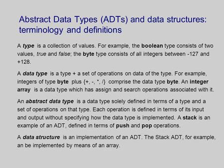 Abstract Data Types (ADTs) and data structures: terminology and definitions A type is a collection of values. For example, the boolean type consists of.