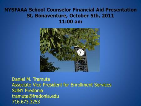 NYSFAAA School Counselor Financial Aid Presentation St. Bonaventure, October 5th, 2011 11:00 am Daniel M. Tramuta Associate Vice President for Enrollment.