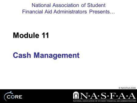 National Association of Student Financial Aid Administrators Presents… © NASFAA 2006 Cash Management Module 11.